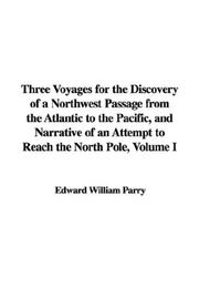 Cover of: Three Voyages for the Discovery of a Northwest Passage from the Atlantic to the Pacific, and Narrative of an Attempt to Reach the North Pole, Volume I | Edward William Parry