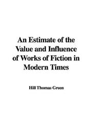 Cover of: An Estimate of the Value and Influence of Works of Fiction in Modern Times | Hill Thomas Green