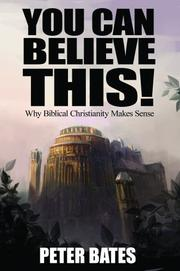 Cover of: You Can Believe This! Why Biblical Christianity Makes Sense by Peter Bates