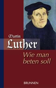 Cover of: Wie man beten soll / Martin Luther als Beter | Martin Luther