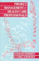 Cover of: Project management for health care professionals by Kathleen Roberts