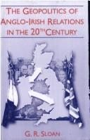 Cover of: The geopolitics of Anglo-Irish relations in the twentieth century | G. R. Sloan