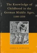 Cover of: The knowledge of childhood in the German Middle Ages, 1100-1350 | James A. Schultz