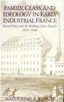 Cover of: Family, class, and ideology in early industrial France by Katherine A. Lynch