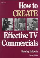 Cover of: How to create effective TV commercials | Huntley Baldwin