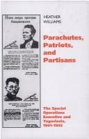 Cover of: PARACHUTES, PATRIOTS AND PARTISANS: THE SPECIAL OPERATIONS EXECUTIVE AND YUGOSLAVIA, 1941-1945 by HEATHER WILLIAMS