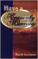 Cover of: Have a heavenly marriage by David H. Sorenson