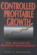 Cover of: Controlled profitable growth | Paul F. Doucette