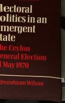 Cover of: Electoral politics in an emergent state by A. Jeyaratnam Wilson