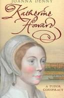 Cover of: KATHERINE HOWARD: A TUDOR CONSPIRACY | JOANNA DENNY