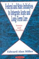 Cover of: Federal and state initiatives to integrate acute and long-term care | Edward Alan Miller