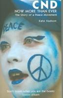 Cover of: CND: NOW MORE THAN EVER: THE STORY OF A PEACE MOVEMENT | KATE HUDSON