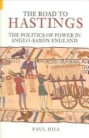 Cover of: ROAD TO HASTINGS: THE POLITICS OF POWER IN ANGLO-SAXON ENGLAND | PAUL HILL
