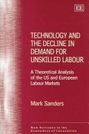 Cover of: TECHNOLOGY AND THE DECLINE IN DEMAND FOR UNSKILLED LABOUR: A THEORETICAL ANALYSIS OF THE US AND EUROPEAN.. | Mark Sanders