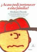Cover of: Acaso Pedi Pertenecer a Esta Familia / I Didn't Ask to be in This Family by Abraham J. Twerski