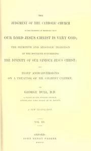 Cover of: The judgement of the Catholic Church on the necessity of believing that our Lord Jesus Christ is very God ; The primitive and apostolic tradition of the doctrine concerning the divinity of our Saviour Jesus Christ ; and, Brief animadversions on a treatise of Mr. Gilbert Clerke | Bull, George