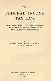 Cover of: The federal income tax law, annotated with complete constitutional and historical references and digest of authorities | Henry Crofut White