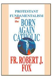 Cover of: Protestant Fundamentalism and the Born-Again Catholic by Robert Joseph Fox