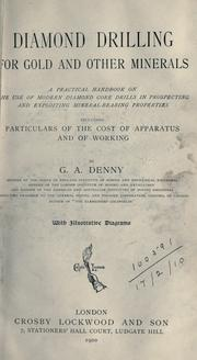 Cover of: Diamond drilling for gold and other minerals, a practical handbook on the use of modern diamond core drills in prospecting and exploiting mineral-bearing properties including particulars of the cost of apparatus and of working | George Alfred Denny