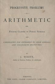 Cover of: Progressive problems in arithmetic for fourth classes in public schools and candidates for entrance to high schools and collegiate institutes | J. White