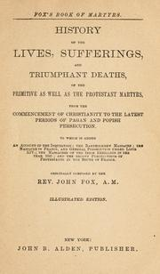Cover of: A history of the lives, sufferings, and triumphant deaths, of the primitive as well as the Protestant martyrs, from the commencement of Christianity to the latest periods of pagan and popish persecution | John Foxe