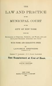 Cover of: The law and practice of the Municipal court of the city of New York, with the boundaries of boroughs, districts and wards and also the latest decisions affecting this court, with forms and exhaustive index | George F[rederick] Langbein