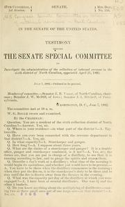 Cover of: Testimony before the Senate Special Committee to Investigate the Administration of the Collection of Internal Revenue in the Sixth District of North Carolina, appointed April 21, 1882 by United States. Congress. Senate. Special Committee on Collection of Internal Revenue in North Carolina.