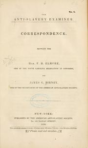 Cover of: Correspondence, between the Hon. F. H. Elmore, one of the South Carolina delegation in Congress, and James G. Birney, one of the secretaries of the American Anti-Slavery Society by Birney, James Gillespie