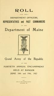 Cover of: Roll of the department officers, representatives and past commanders of the Department of Maine, Grand army of the republic, at the fortieth annual encampment held at Bangor June 18th and 19th, 1907 | Grand army of the republic. Dept. of Maine.