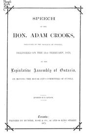 Cover of: Speech of the Hon. Adam Crooks, treasurer of the Province of Ontario, delivered on the 21st February, 1873, in the Legislative Assembly of Ontario, on moving the House into committee of supply by Adam Crooks