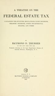 Cover of: A treatise on the federal estate tax, containing the statutes, regulations, court decisions, Treasury decisions, other departmental rulings, and forms | Raymond D. Thurber