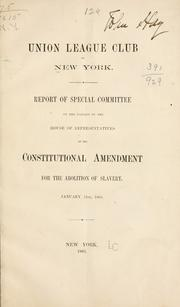 Cover of: Report of special committee on the passage by the House of Representatives of the constitutional amendment for the abolition of slavery | Union League Club (New York, N.Y.)