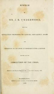 Cover of: Speech of Mr. J. R. Underwood, upon the resolution proposing to censure John Quincy Adams for presenting to the House of representatives a petition praying for the dissolution of the union by Joseph Rogers Underwood