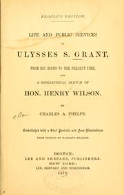 Cover of: Life and public services of Ulysses S. Grant, from his birth to the present time, and a biographical sketch of Hon. Henry Wilson | Charles A. Phelps