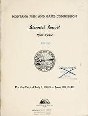 Cover of: Biennial report, Montana Game and Fish Commission, State of Montana by Montana Fish and Game Commission.