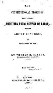 Cover of: The constitutional provision respecting fugitives from service or labor, and the act of Congress, of September 18, 1850 by Thomas H. Talbot