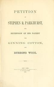 Cover of: Petition of Stephen R. Parkhurst, for extension of his patent for ginning cotton, and burring wool | Stephen R. Parkhurst