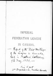 Cover of: Report [of] the first meetings of the League in Canada, held in Montreal, Saturday, 9th May, 1885 by Imperial Federation League in Canada.