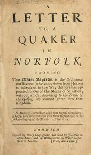 Cover of: A letter to a Quaker in  Norfolk, proving that water baptism is the ordinance our Saviour (who came down from Heaven to instruct us in the way thither) has appointed for one of the means of salvation; without which, according to the terms of the Gospel, we cannot enter into that kingdom .. | Philip Bedingfield