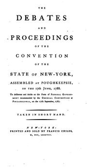 Cover of: The debates and proceedings of the constitutional convention of the state of New York assembled at Poughkeepsie on the 17th of June, 1788 | 1788 New York (State) Convention