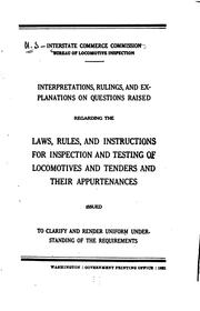 Cover of: Interpretations, rulings, and explanations of questions raised regarding the laws, rules, and instructions for inspection and testing of locomotives and tenders and their appurtenances | United States. Interstate commerce commission. Bureau of locomotive inspection