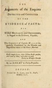 Cover of: The arguments of the enquirer detected and confuted by the evidence of facts: his wilful mistakes and omissions, in regard to the evidence, exposed; and the conduct of Captain M----n impartially considered by the minutes and depositions taken at the court martial | Enemy to party-prejudice.