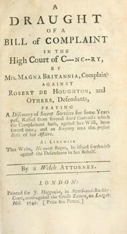 Cover of: A draught of a bill of complaint in the High Court of C---nc--ry, by Mrs. Magna Britannia, complaint. against Robert de Houghton, and others, defendants, praying a discovery of secret services for some years past, relief from several hard contracts which the complainant hath, against her will, been forced into, and an enquiry into the present state of her affairs, as likewise that writs, ne exeat regno, be issued forthwith against the defendants in her behalf | Welch attorney.