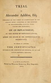 Cover of: Trial of Alexander Addison, Esq., president of the Courts of Common-Pleas in the circuit court consisting of the counties of Westmoreland, Fayette, Washington and Allegheny, on an impeachment by the House of Representatives before the Senate of the Commonwealth of Pennsylvania | Alexander Addison