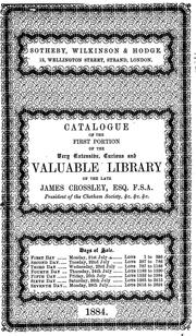 Cover of: Catalogue of the first portion of the very extensive, curious & valuable library of the late James Crossley ... which will be sold by auction by Messrs. Sotheby, Wilkinson & Hodge, on Monday, the 21st of July, 1884, and six following days. | James Crossley