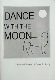 Cover of: Dance with the moon : collected poems of Carol E. Kelly | Carol E. Kelly
