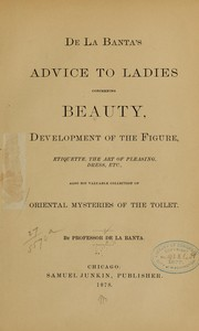 De la Banta's Advice to ladies concerning beauty, development of the figure, etiquette, the art of pleasing, dress, etc., also his valuable collection of oriental mysteries of the toilet
