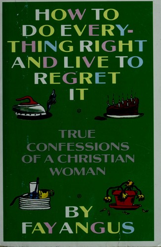 How to do everything right and live to regret it by Fay Angus