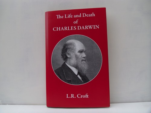 The Life and Death of Charles Darwin by L. R. Croft