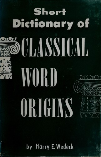 Short dictionary of classical word origins by Harry Ezekiel Wedeck